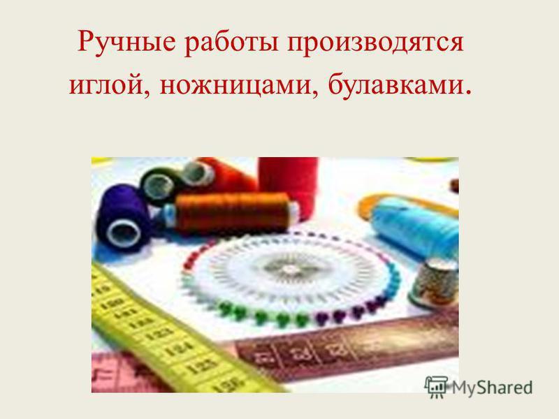 Ручные работы производятся иглой, ножницами, булавками.