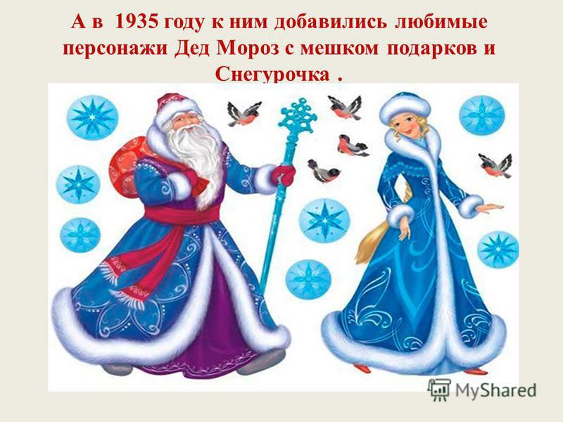 А в 1935 году к ним добавились любимые персонажи Дед Мороз с мешком подарков и Снегурочка.