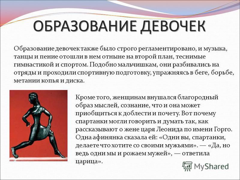 ОБРАЗОВАНИЕ ДЕВОЧЕК Образование девочек также было строго регламентировано, и музыка, танцы и пение отошли в нем отныне на второй план, теснимые гимнастикой и спортом. Подобно мальчишкам, они разбивались на отряды и проходили спортивную подготовку, у