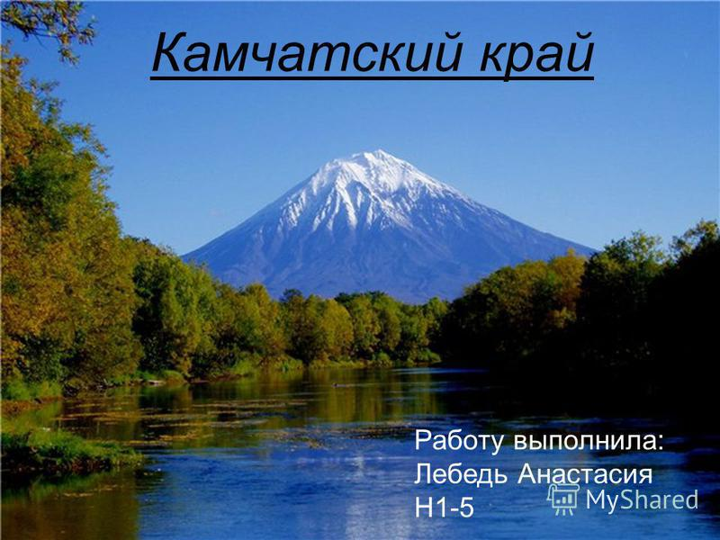 Камчатский край Работу выполнила: Лебедь Анастасия Н1-5