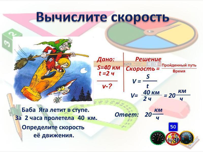 Баба Яга летит в ступе. За 2 часа пролетела 40 км. Дано: S=40 км v-? t =2 ч Решение Скорость = V = S t 40 км 2 ч = 20 км ч Ответ: Определите скорость её движения. 20 км ч 10