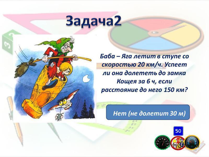 Баба – Яга летит в ступе со скоростью 20 км/ч. Успеет ли она долететь до замка Кощея за 6 ч, если расстояние до него 150 км? 13 Нет (не долетит 30 м)