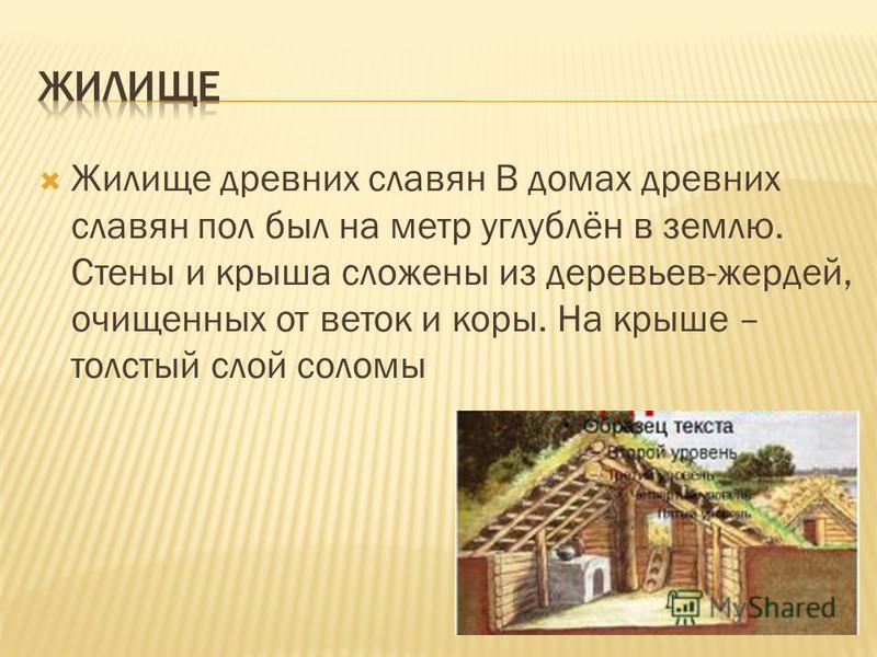 Жилище древних славян В домах древних славян пол был на метр углублён в землю. Стены и крыша сложены из деревьев-жердей, очищенных от веток и коры. На крыше – толстый слой соломы