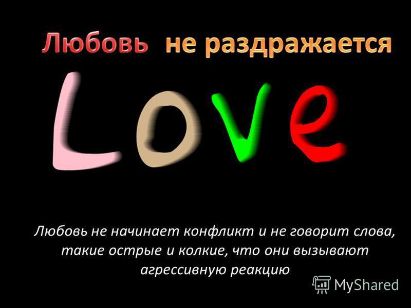Любовь не начинает конфликт и не говорит слова, такие острые и колкие, что они вызывают агрессивную реакцию