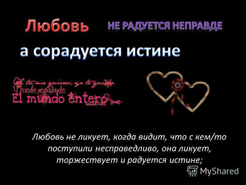 Любовь не ликует, когда видит, что с кем/то поступили несправедливо, она ликует, торжествует и радуется истине;