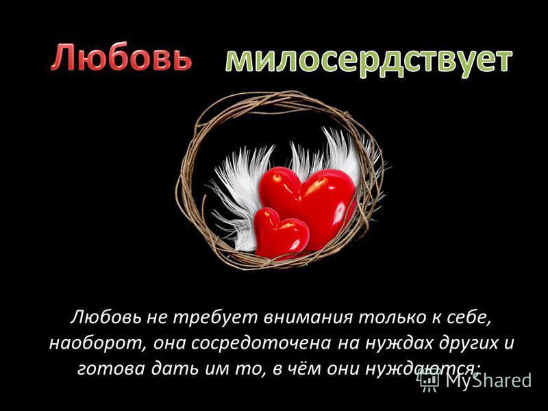Любовь не требует внимания только к себе, наоборот, она сосредоточена на нуждах других и готова дать им то, в чём они нуждаются;