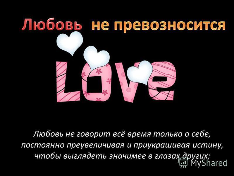 Любовь не говорит всё время только о себе, постоянно преувеличивая и приукрашивая истину, чтобы выглядеть значимее в глазах других;