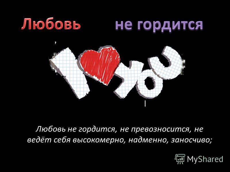 Любовь не гордится, не превозносится, не ведёт себя высокомерно, надменно, заносчиво;