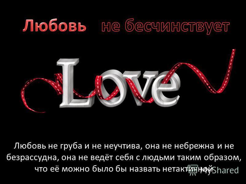 Любовь не груба и не неучтива, она не небрежна и не безрассудна, она не ведёт себя с людьми таким образом, что её можно было бы назвать нетактичной
