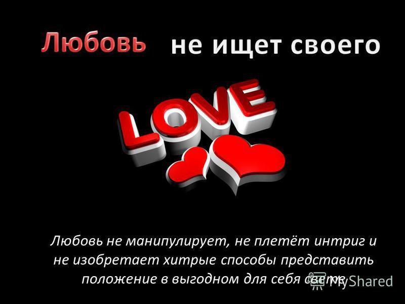 Любовь не манипулирует, не плетёт интриг и не изобретает хитрые способы представить положение в выгодном для себя свете