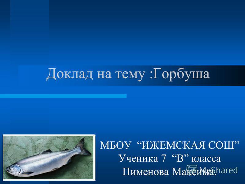 Доклад на тему :Горбуша МБОУ ИЖЕМСКАЯ СОШ Ученика 7 В класса Пименова Максима.
