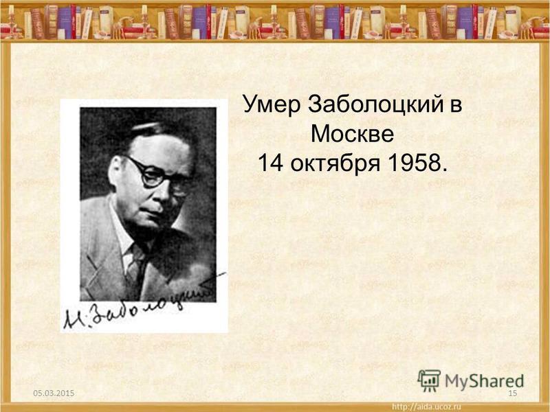 05.03.201515 Умер Заболоцкий в Москве 14 октября 1958.