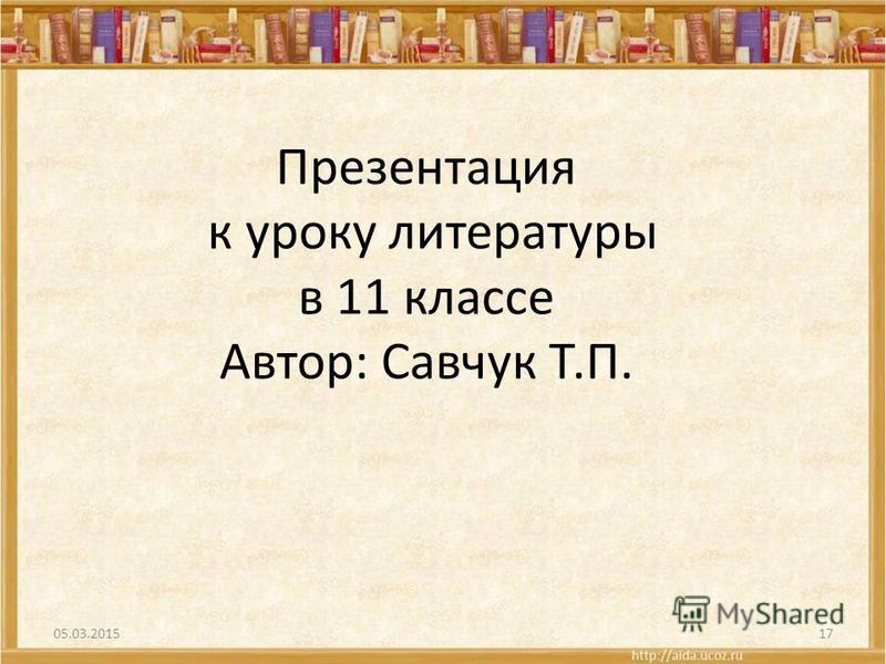 Презентация к уроку литературы в 11 классе Автор: Савчук Т.П. 05.03.201517