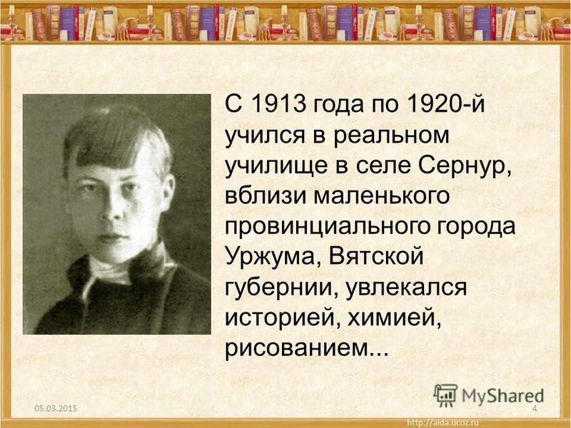 4 С 1913 года по 1920-й учился в реальном училище в селе Сернур, вблизи маленького провинциального города Уржума, Вятской губернии, увлекался историей, химией, рисованием...
