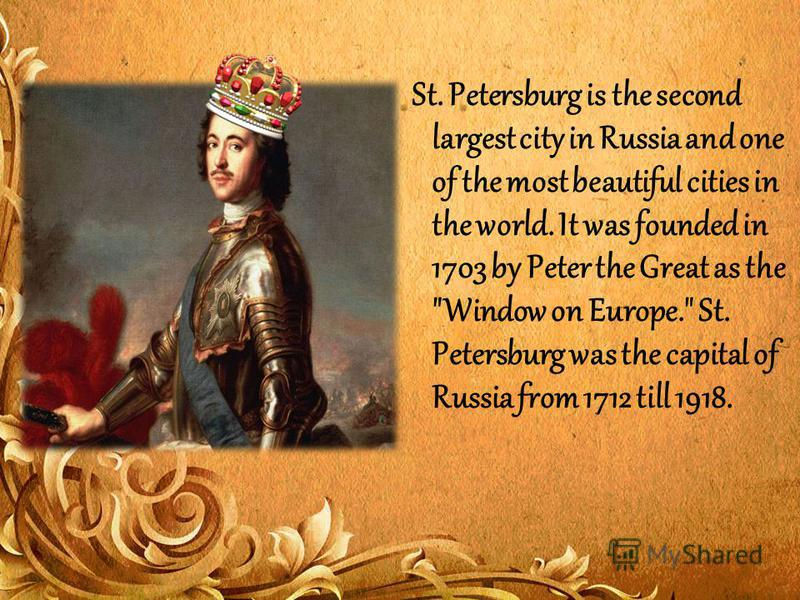 St. Petersburg is the second largest city in Russia and one of the most beautiful cities in the world. It was founded in 1703 by Peter the Great as the Window on Europe. St. Petersburg was the capital of Russia from 1712 till 1918.