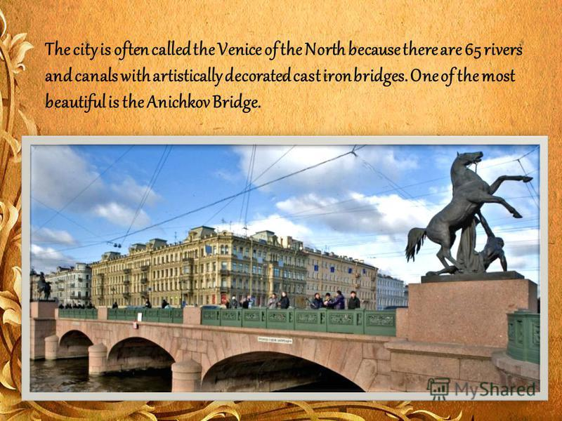 The city is often called the Venice of the North because there are 65 rivers and canals with artistically decorated cast iron bridges. One of the most beautiful is the Anichkov Bridge.