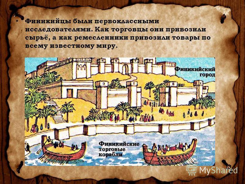 Финикийцы были первоклассными исследователями. Как торговцы они привозили сырьё, а как ремесленники привозили товары по всему известному миру.