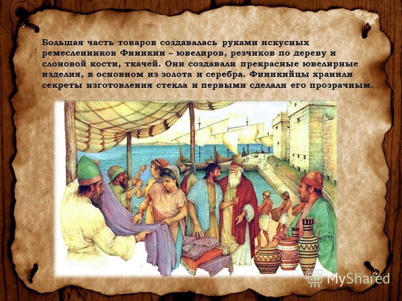 Большая часть товаров создавалась руками искусных ремесленников Финикии – ювелиров, резчиков по дереву и слоновой кости, ткачей. Они создавали прекрасные ювелирные изделия, в основном из золота и серебра. Финикийцы хранили секреты изготовления стекла