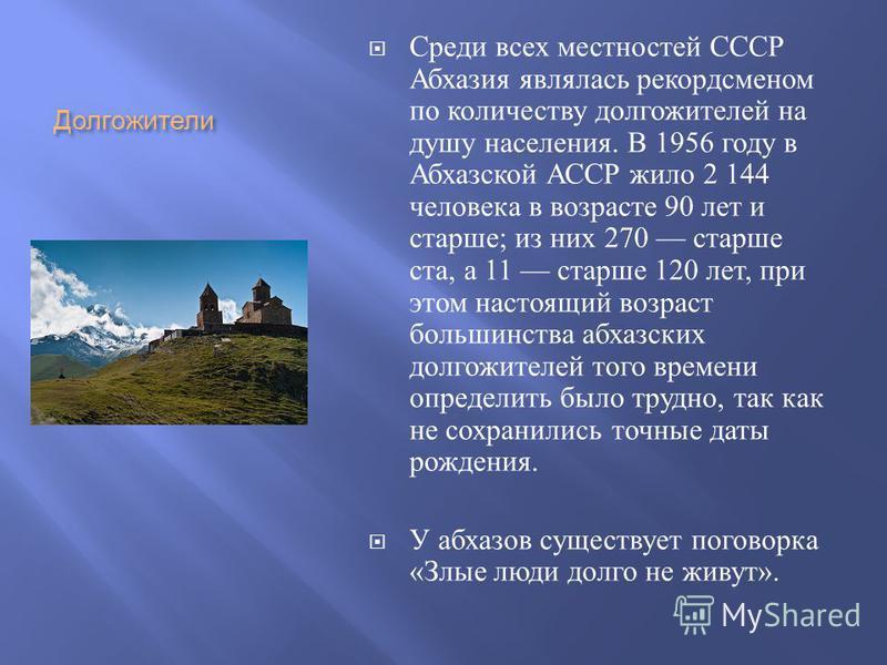 Долгожители Среди всех местностей СССР Абхазия являлась рекордсменом по количеству долгожителей на душу населения. В 1956 году в Абхазской АССР жило 2 144 человека в возрасте 90 лет и старше ; из них 270 старше ста, а 11 старше 120 лет, при этом наст