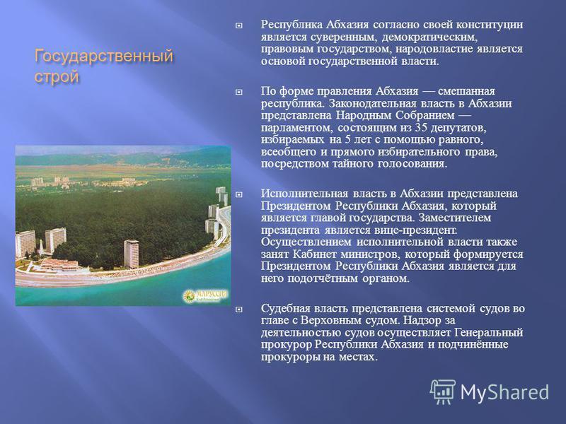 Государственний строй Республика Абхазия согласно своей конституции является суверенним, демократическим, правовым государством, народовластие является основой государственной власти. По форме правления Абхазия смешанная республика. Законодательная в