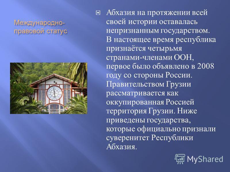 Международно - правовой статус Абхазия на протяжении всей своей истории оставалась непризнанним государством. В настоящее время республика признаётся четырьмя странами - членами ООН, первое было объявлено в 2008 году со сторони России. Правительством