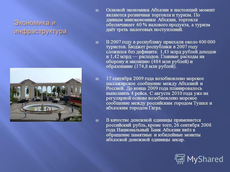 Экономика и инфраструктура Основой экономики Абхазии в настоящий момент являются розничная торговля и туризм. По данним минэкономики Абхазии, торговля обеспечивает 60 % валового продукта, а туризм даёт треть налоговых поступлений. В 2007 году в респу
