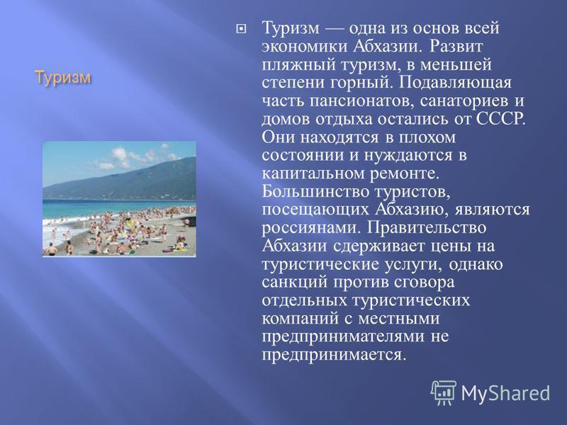 Туризм Туризм одна из основ всей экономики Абхазии. Развит пляжний туризм, в меньшей степени горний. Подавляющая часть пансионатов, санаториев и домов отдыха остались от СССР. Они находятся в плохом состоянии и нуждаются в капитальном ремонте. Больши