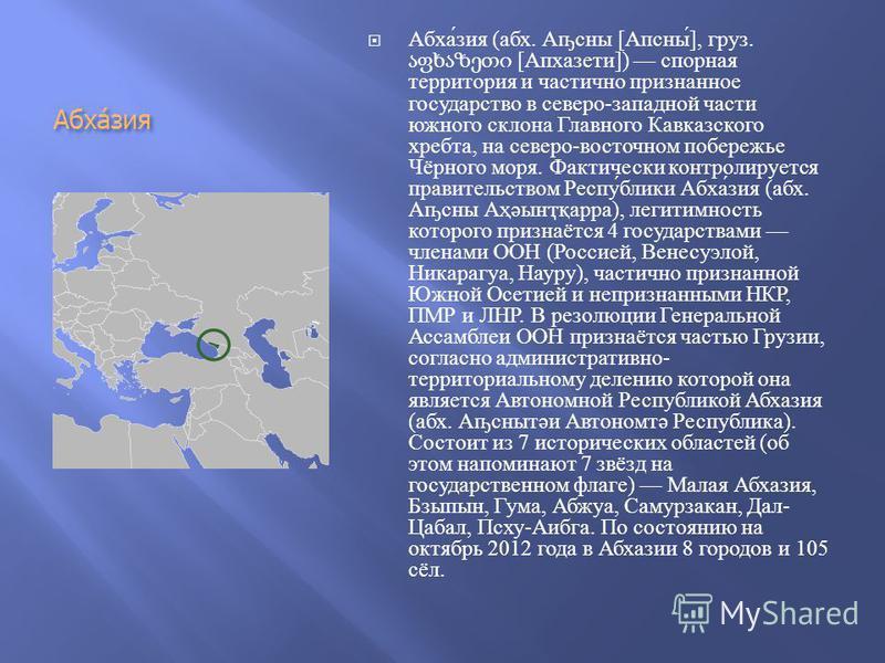 Абха́зия Абхазия ( абх. А ҧ сни [ Апсни ], груз. [ Апхазети ]) спорная территория и частично признанное государство в северо - западной части южного склона Главного Кавказского хребта, на северо - восточном побережье Чёрного моря. Фактически контроли