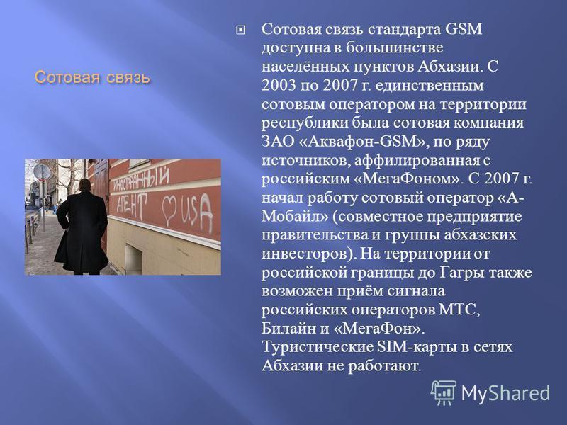 Сотовая связь Сотовая связь стандарта GSM доступна в большинстве населённих пунктов Абхазии. С 2003 по 2007 г. единственним сотовым оператором на территории республики была сотовая компания ЗАО « Аквафон -GSM», по ряду источников, аффилированная с ро