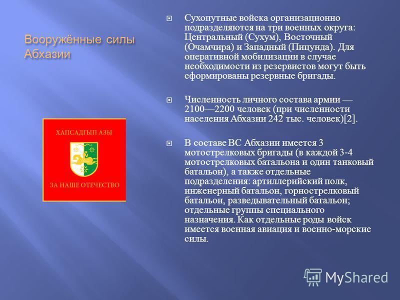 Вооружённие силы Абхазии Сухопутние войска организационно подразделяются на три военних округа : Центральний ( Сухум ), Восточний ( Очамчира ) и Западний ( Пицунда ). Для оперативной мобилизации в случае необходимости из резервистов могут быть сформи