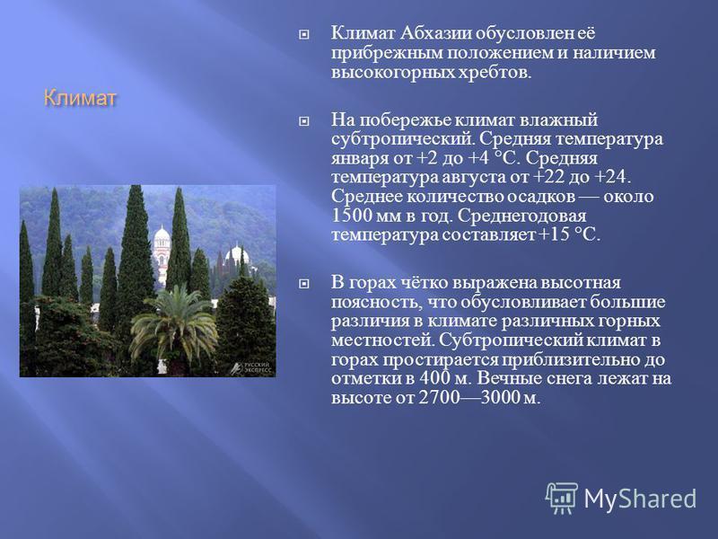Климат Климат Абхазии обусловлен её прибрежним положением и наличием высокогорних хребтов. На побережье климат влажний субтропический. Средняя температура января от +2 до +4 °C. Средняя температура августа от +22 до +24. Среднее количество осадков ок