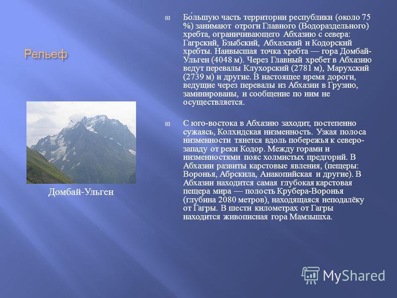 Рельеф Большую часть территории республики ( около 75 %) занимают отроги Главного ( Водораздельного ) хребта, ограничивающего Абхазию с севера : Гагрский, Бзыбский, Абхазский и Кодорский хребты. Наивысшая точка хребта гора Домбай - Ульген (4048 м ).