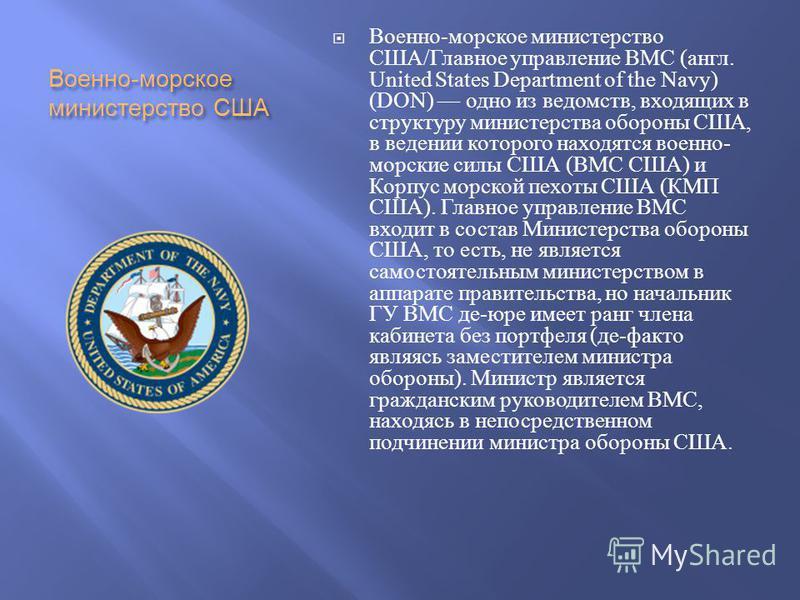 Военно - морское министерство США Военно - морское министерство США / Главное управление ВМС ( англ. United States Department of the Navy) (DON) одно из ведомств, входящих в структуру министерства обороны США, в ведении которого находятся военно - мо