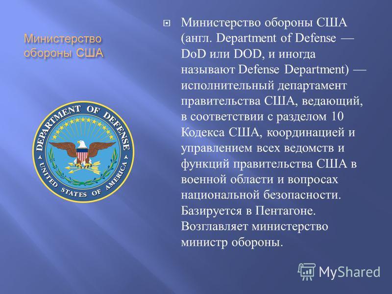 Министерство обороны США Министерство обороны США ( англ. Department of Defense DoD или DOD, и иногда называют Defense Department) исполнительный департамент правительства США, ведающий, в соответствии с разделом 10 Кодекса США, координацией и управл