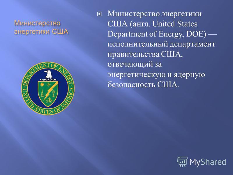 Министерство энергетики США Министерство энергетики США ( англ. United States Department of Energy, DOE) исполнительный департамент правительства США, отвечающий за энергетическую и ядерную безопасность США.