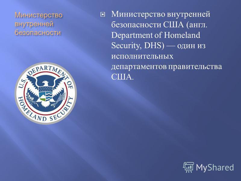 Министерство внутренней безопасности Министерство внутренней безопасности США ( англ. Department of Homeland Security, DHS) один из исполнительных департаментов правительства США.