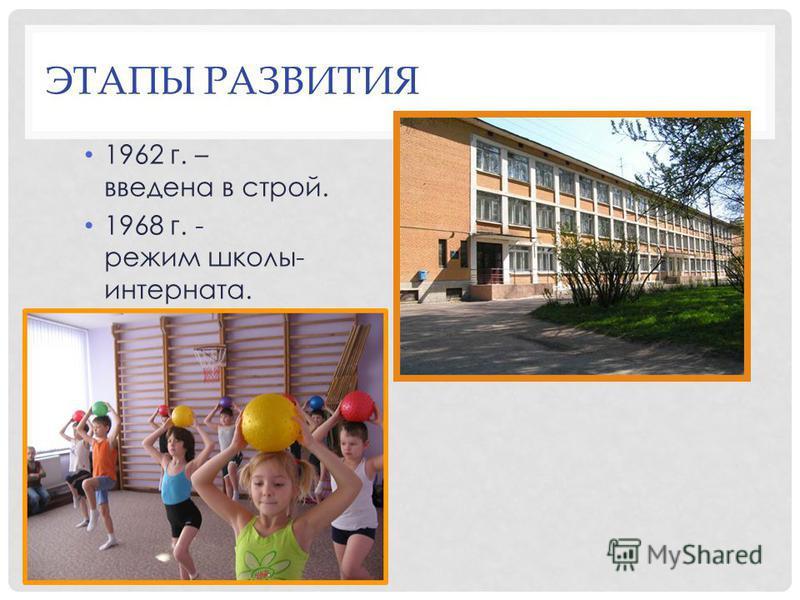 ЭТАПЫ РАЗВИТИЯ 1962 г. – введена в строй. 1968 г. - режим школы- интерната.