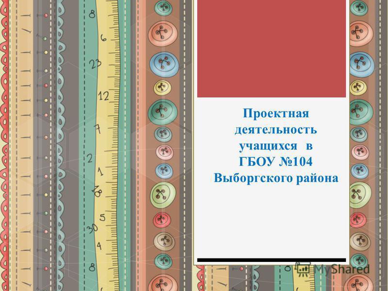 Проектная деятельность учащихся в ГБОУ 104 Выборгского района