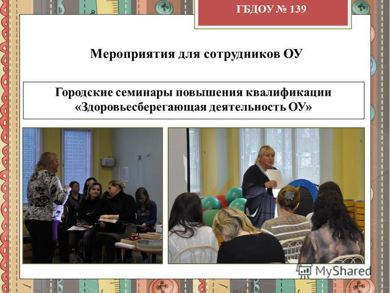 Мероприятия для сотрудников ОУ Городские семинары повышения квалификации «Здоровьесберегающая деятельность ОУ» ГБДОУ 139