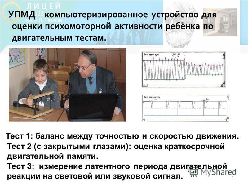 7 УПМД – компьютеризированное устройство для оценки психомоторной активности ребёнка по двигательным тестам. Тест 1: баланс между точностью и скоростью движения. Тест 2 (с закрытыми глазами): оценка краткосрочной двигательной памяти. Тест 3: измерени