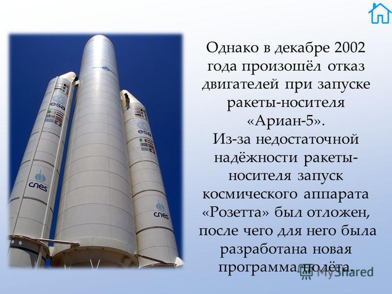 Однако в декабре 2002 года произошёл отказ двигателей при запуске ракеты-носителя «Ариан-5». Из-за недостаточной надёжности ракеты- носителя запуск космического аппарата «Розетта» был отложен, после чего для него была разработана новая программа полё