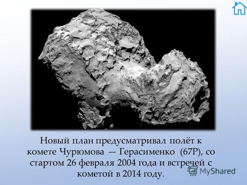 Новый план предусматривал полёт к комете Чурюмова Герасименко (67Р), со стартом 26 февраля 2004 года и встречей с кометой в 2014 году.