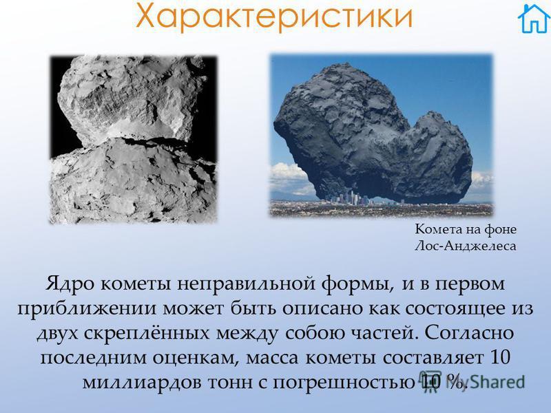 Характеристики Ядро кометы неправильной формы, и в первом приближении может быть описано как состоящее из двух скреплённых между собою частей. Согласно последним оценкам, масса кометы составляет 10 миллиардов тонн с погрешностью 10 %. Комета на фоне
