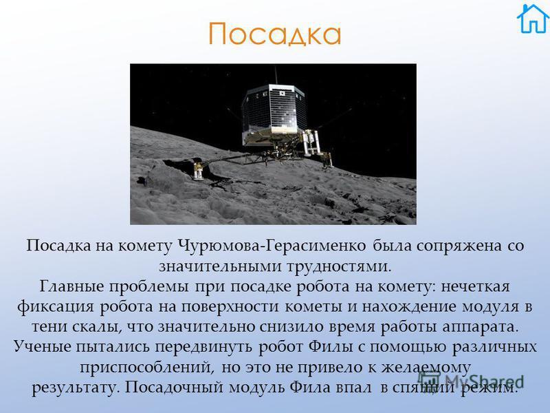 Посадка Посадка на комету Чурюмова-Герасименко была сопряжена со значительными трудностями. Главные проблемы при посадке робота на комету: нечеткая фиксация робота на поверхности кометы и нахождение модуля в тени скалы, что значительно снизило время