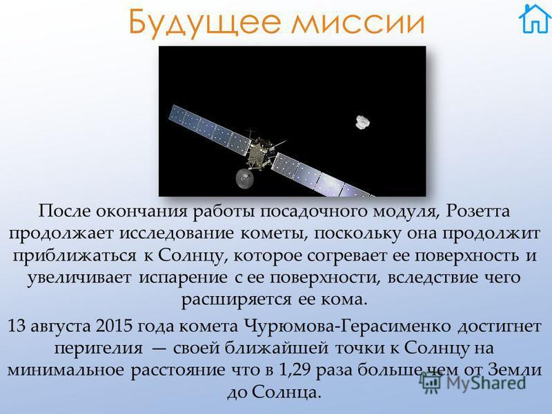 Будущее миссии После окончания работы посадочного модуля, Розетта продолжает исследование кометы, поскольку она продолжит приближаться к Солнцу, которое согревает ее поверхность и увеличивает испарение с ее поверхности, вследствие чего расширяется ее