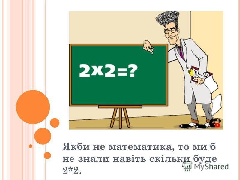 Якби не математика, то ми б не знали навіть скільки буде 2*2.