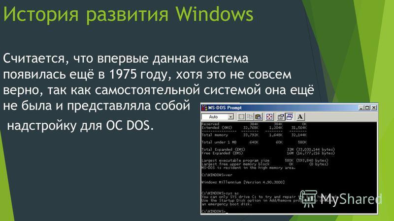 История развития Windows Считается, что впервые данная система появилась ещё в 1975 году, хотя это не совсем верно, так как самостоятельной системой она ещё не была и представляла собой надстройку для ОС DOS.