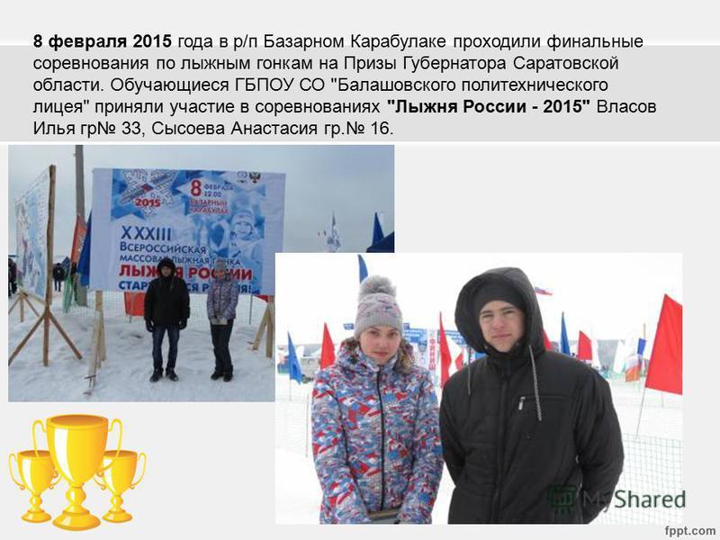 8 февраля 2015 года в р/п Базарном Карабулаке проходили финальные соревнования по лыжным гонкам на Призы Губернатора Саратовской области. Обучающиеся ГБПОУ СО