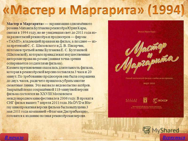 В начало Вернуться Мастер и Маргарита» экранизация одноимённого романа Михаила Булгакова режиссёра Юрия Кары, снятая в 1994 году, но не увидевшая свет до 2011 года из- за разногласий режиссёра и продюсеров фирмы «ТАМП», владеющей правами на фильм, а