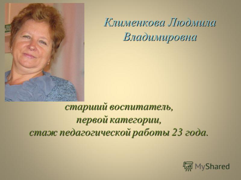 старший воспитатель, первой категории, стаж педагогической работы 23 года. Клименкова Людмила Владимировна